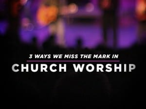 16Feature-3-Ways-We-Miss-the-Mark-in-Church-Worship-0519