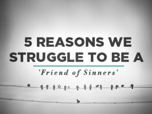 16Feature-5-Reasons-We-Struggle-to-Be-a-Friend-of-Sinners-0629