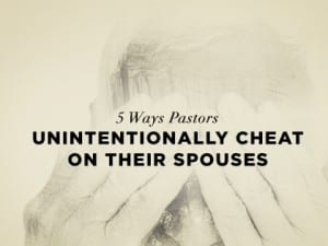16Feature-5-Ways-Pastors-Unintentionally-Cheat-on-Their-Spouses-0818