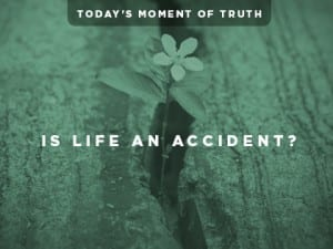 16Ideas-Today's-Moment-of-Truth--Is-Life-an-Accident-0811