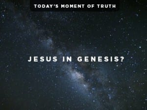16Ideas-Today's-Moment-of-Truth--Jesus-in-Genesis-0901