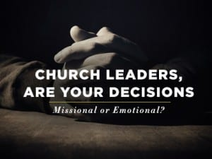 16feature-church-leaders-are-your-decisions-missional-or-emotional-0929
