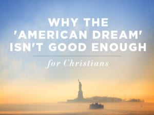 16Feature-Why-the-'American-Dream'-Isn't-Good-Enough-for-Christians-0914